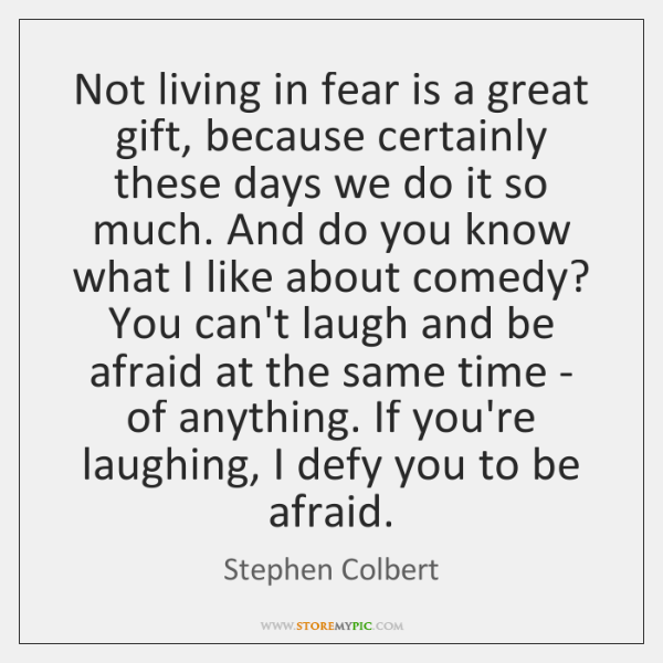Not living in fear is a great gift, because certainly these days ...