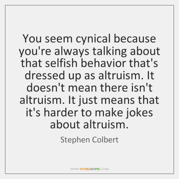 You seem cynical because you're always talking about that selfish behavior that's ...