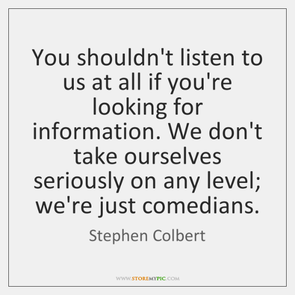 You shouldn't listen to us at all if you're looking for information. ...