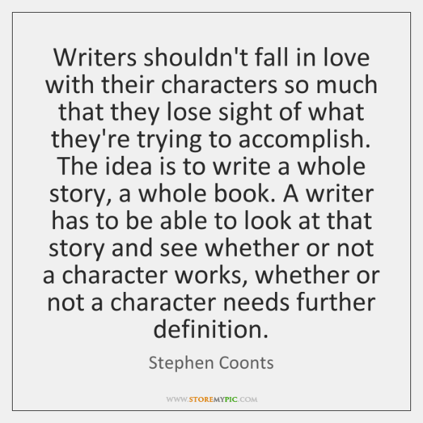 Writers shouldn't fall in love with their characters so much that they ...