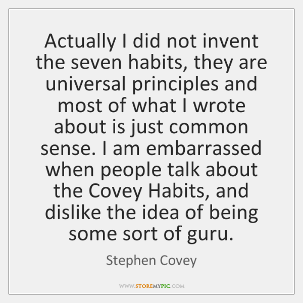 Actually I did not invent the seven habits, they are universal principles ...