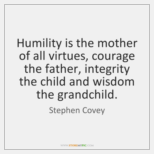Humility is the mother of all virtues, courage the father, integrity the ...