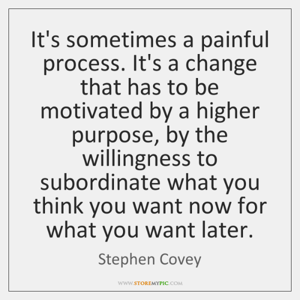 It's sometimes a painful process. It's a change that has to be ...