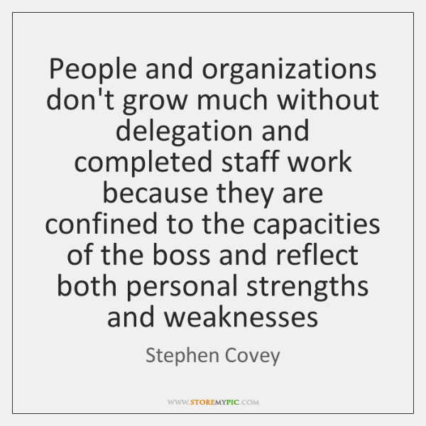 People and organizations don't grow much without delegation and completed staff work ...