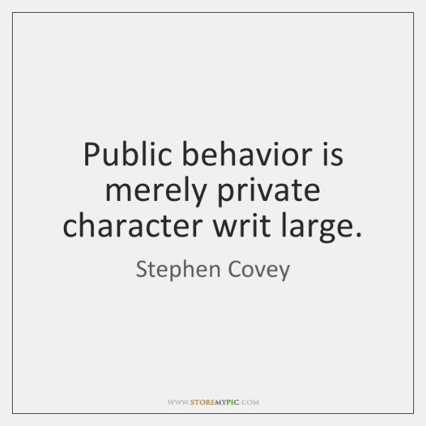 Public behavior is merely private character writ large.