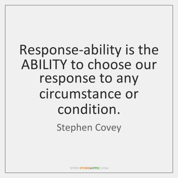 Response-ability is the ABILITY to choose our response to any circumstance or ...