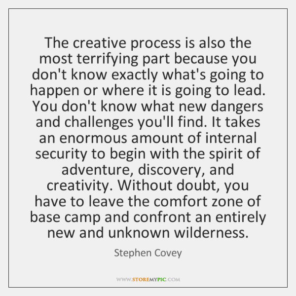 The creative process is also the most terrifying part because you don't ...