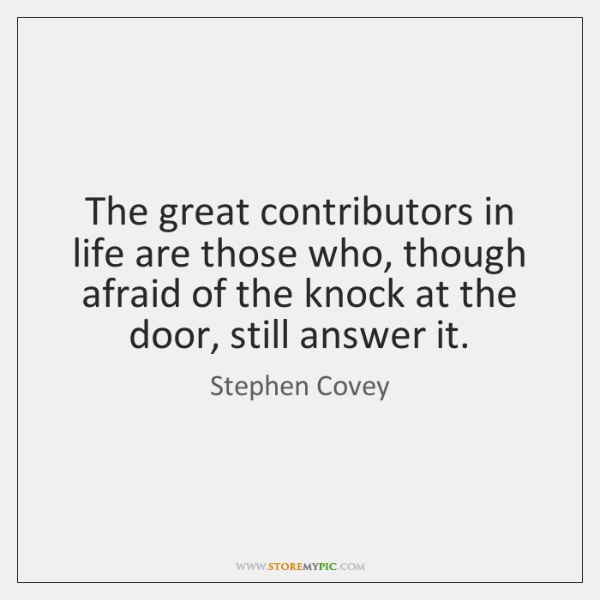 The great contributors in life are those who, though afraid of the ...