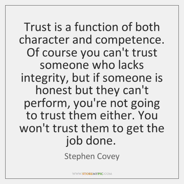 Trust is a function of both character and competence. Of course you ...