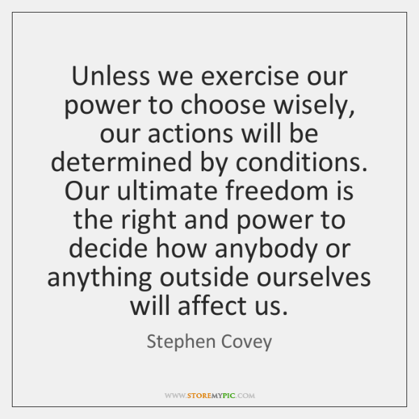 Unless we exercise our power to choose wisely, our actions will be ...