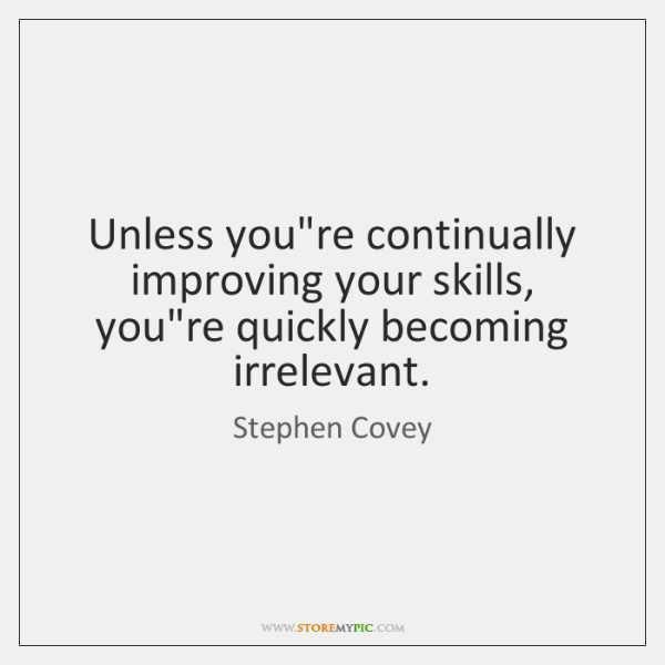 Unless you're continually improving your skills, you're quickly becoming irrelevant.