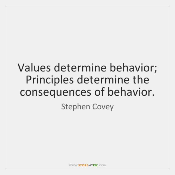 Values determine behavior; Principles determine the consequences of behavior.