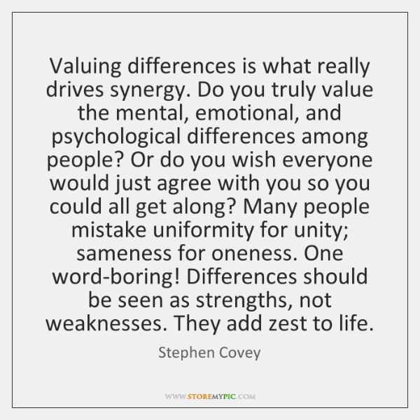 Valuing differences is what really drives synergy. Do you truly value the ...