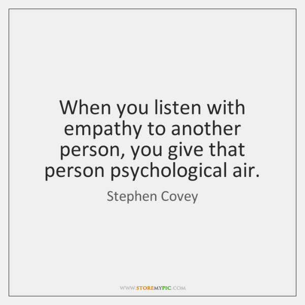 When you listen with empathy to another person, you give that person ...