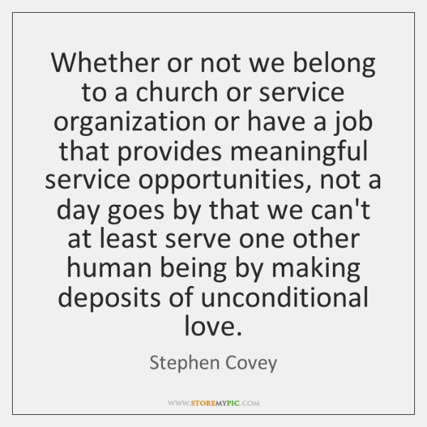 Whether or not we belong to a church or service organization or ...