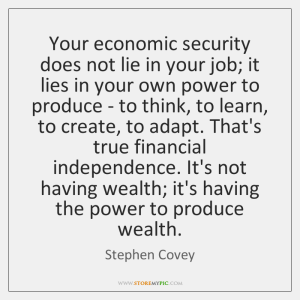 Your economic security does not lie in your job; it lies in ...