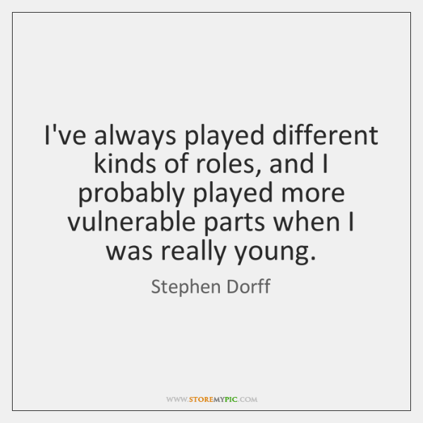 I've always played different kinds of roles, and I probably played more ...