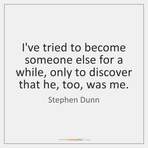 I've tried to become someone else for a while, only to discover ...