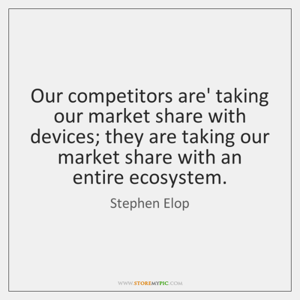 Our competitors are' taking our market share with devices; they are taking ...
