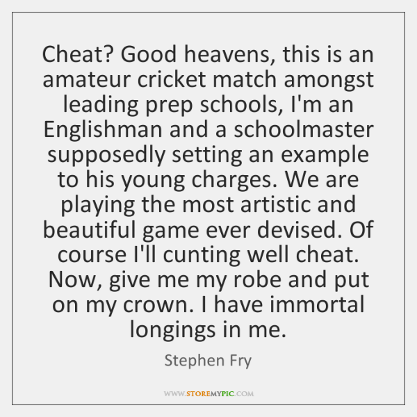 Cheat? Good heavens, this is an amateur cricket match amongst leading prep ...