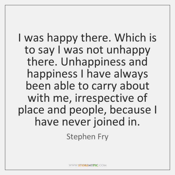 I was happy there. Which is to say I was not unhappy ...