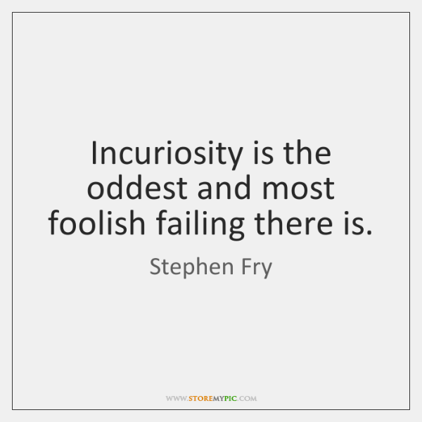 Incuriosity is the oddest and most foolish failing there is.