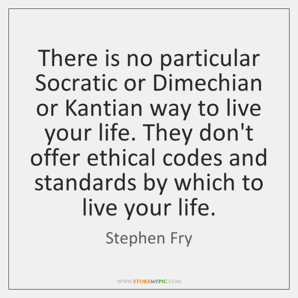 There is no particular Socratic or Dimechian or Kantian way to live ...