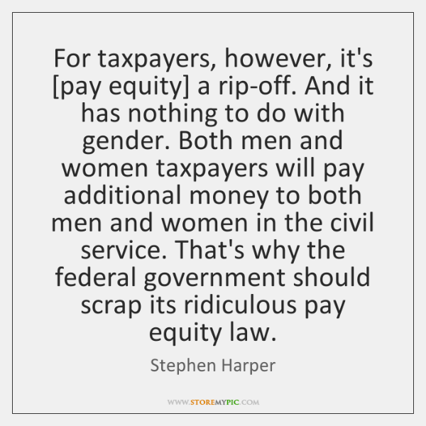 For taxpayers, however, it's [pay equity] a rip-off. And it has nothing ...