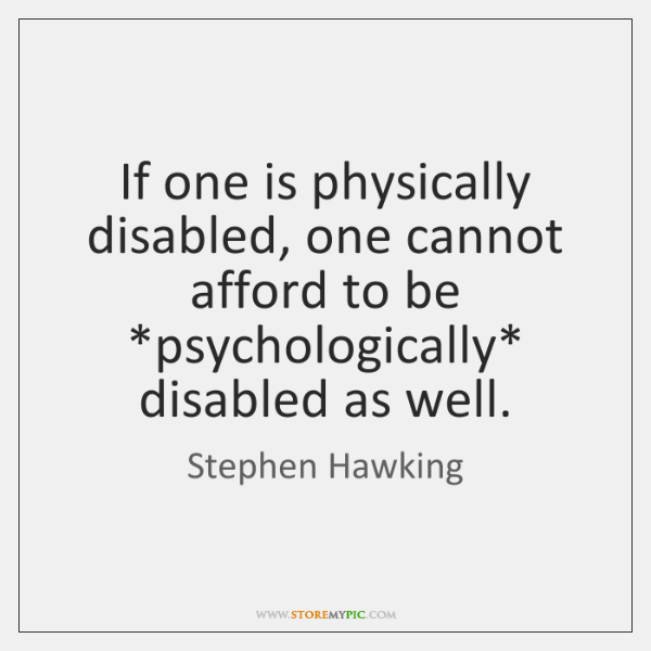 If one is physically disabled, one cannot afford to be *psychologically* disabled ...