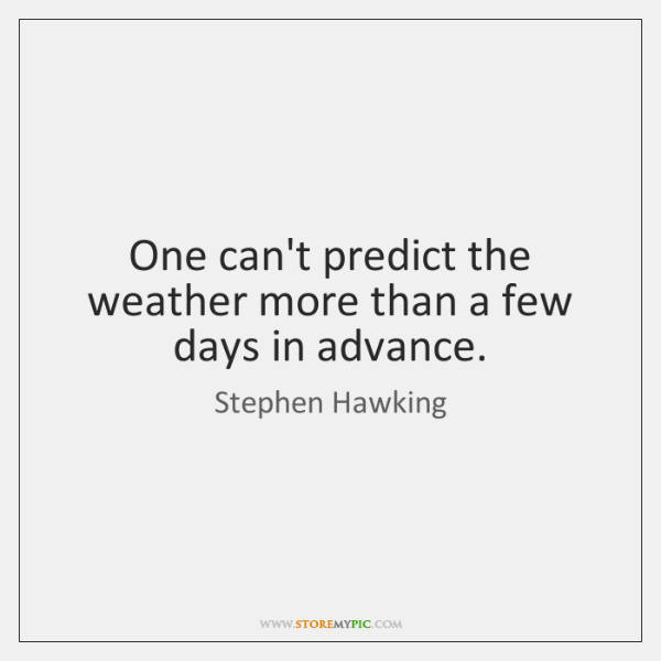 One can't predict the weather more than a few days in advance.