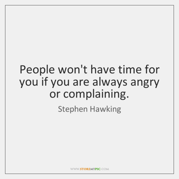 People won't have time for you if you are always angry or ...