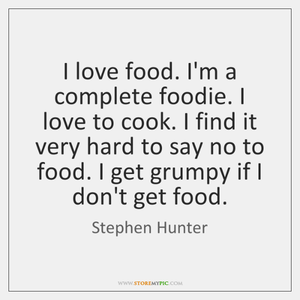 I love food. I'm a complete foodie. I love to cook. I ...