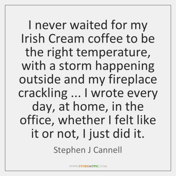 I never waited for my Irish Cream coffee to be the right ...