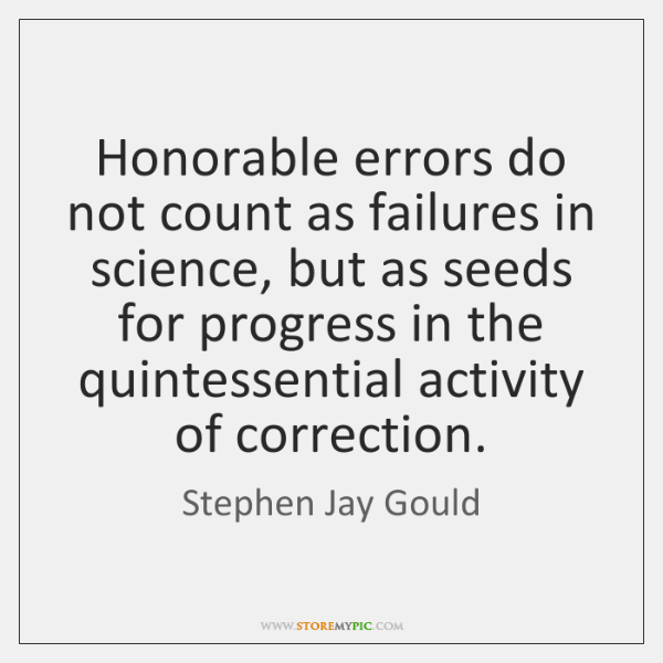 Honorable errors do not count as failures in science, but as seeds ...