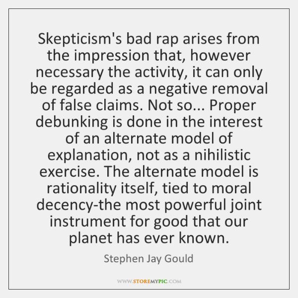 Skepticism's bad rap arises from the impression that, however necessary the activity, ...