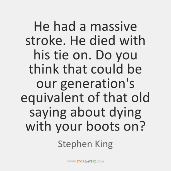 He had a massive stroke. He died with his tie on. Do ...