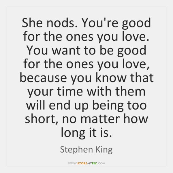 She nods. You're good for the ones you love. You want to ...