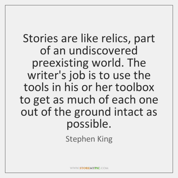 Stories are like relics, part of an undiscovered preexisting world. The writer's ...