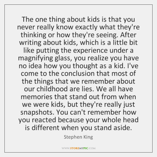 The one thing about kids is that you never really know exactly ...