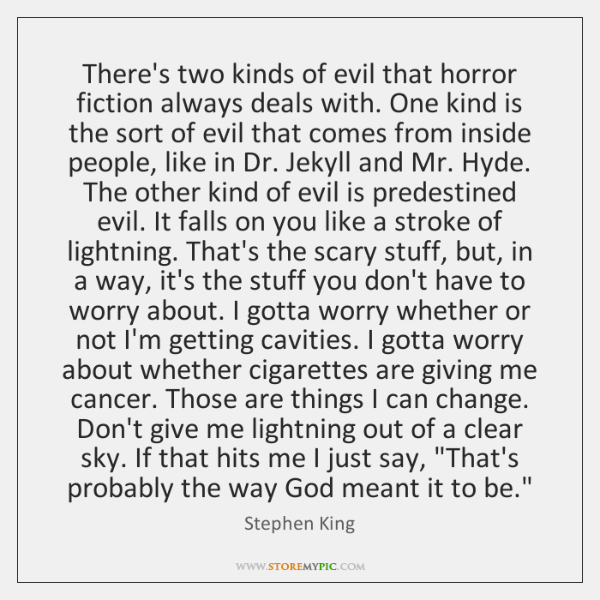 There's two kinds of evil that horror fiction always deals with. One ...