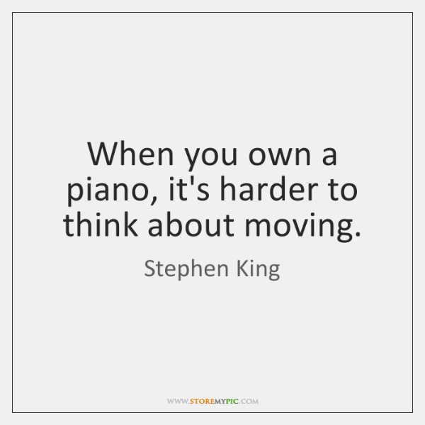When you own a piano, it's harder to think about moving.