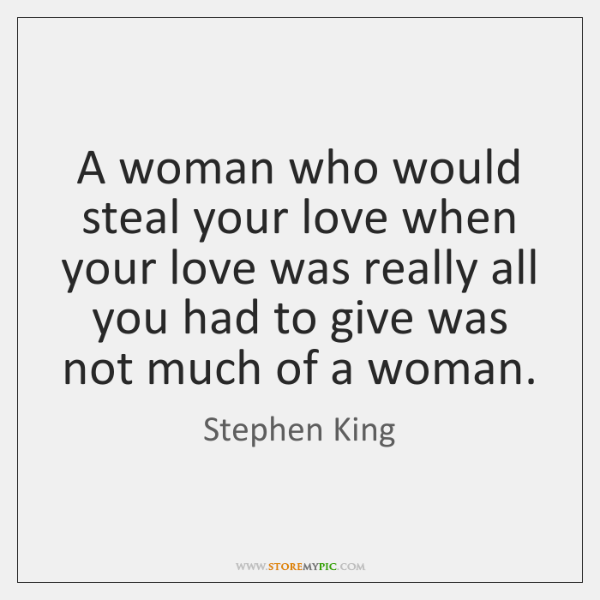 Stephen King Quotes On Love Best A Woman Who Would Steal Your Love When Your Love Was Really