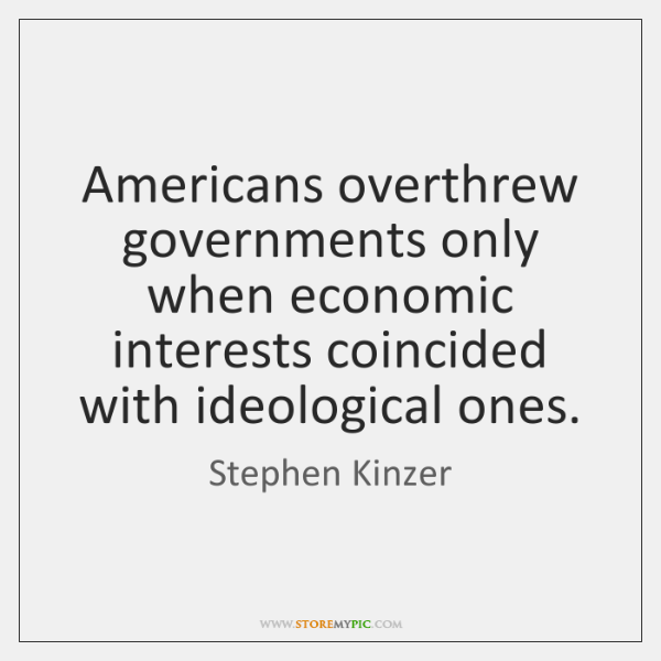 Americans overthrew governments only when economic interests coincided with ideological ones.