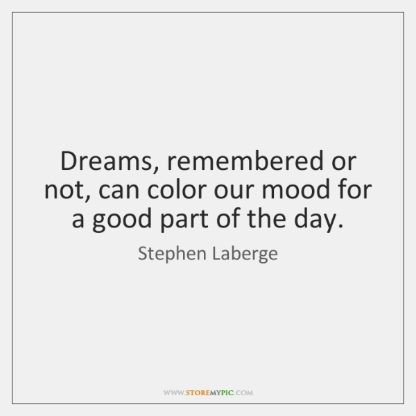 Dreams, remembered or not, can color our mood for a good part ...