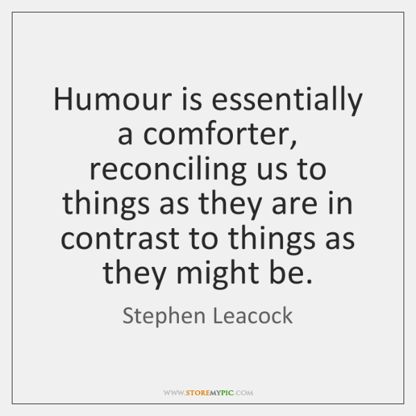 Humour is essentially a comforter, reconciling us to things as they are ...