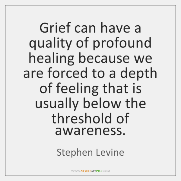 Grief can have a quality of profound healing because we are forced ...