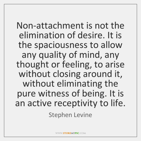 Non-attachment is not the elimination of desire. It is the spaciousness to ...