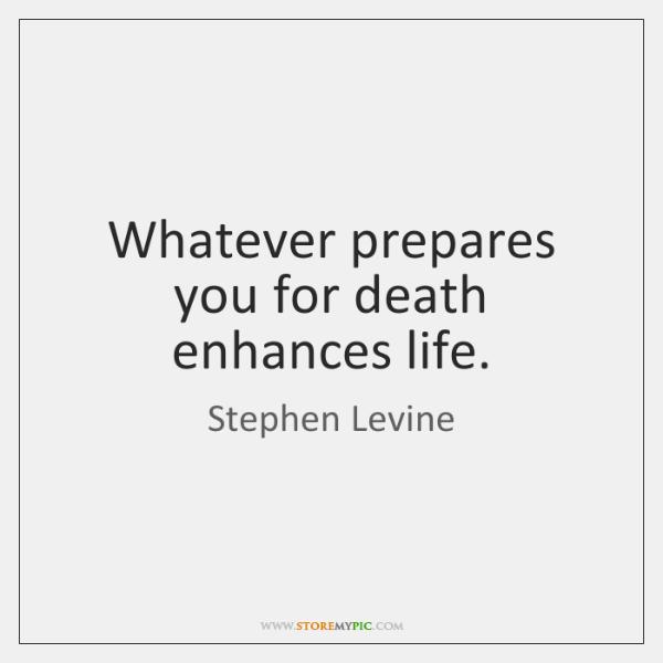 Whatever prepares you for death enhances life.