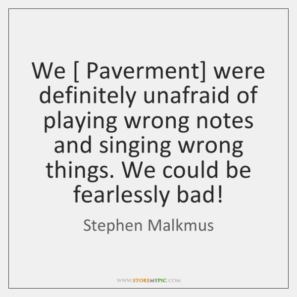 We [ Paverment] were definitely unafraid of playing wrong notes and singing wrong ...