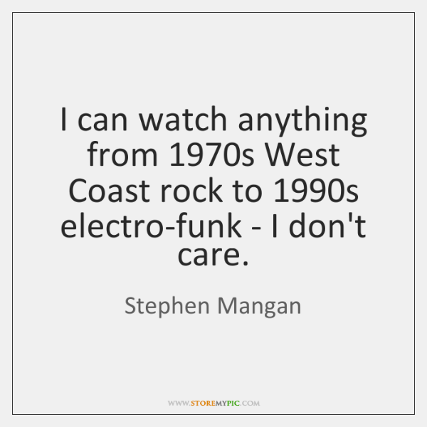 I can watch anything from 1970s West Coast rock to 1990s electro-funk ...